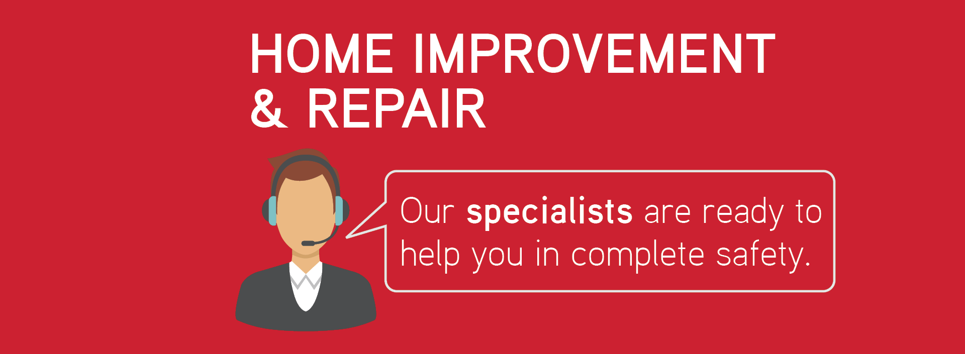Home improvement & repair. Our specialists are ready to help you in complete safety.